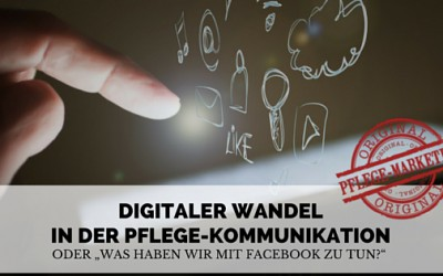 """Digitaler Wandel in der Pflege-Kommunikation:  oder """"Was haben wir mit Facebook zu tun?"""""""