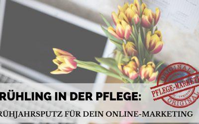 Frühling in der Pflege – Teil 3: Frühjahrsputz für Dein Online-Pflegemarketing